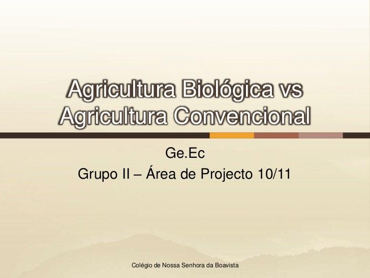 Agricultura Biológica vs Agricultura Convencional<br />Ge.Ec<br />Grupo II – Área de Projecto 10/11<br />Colégio de Nossa ...