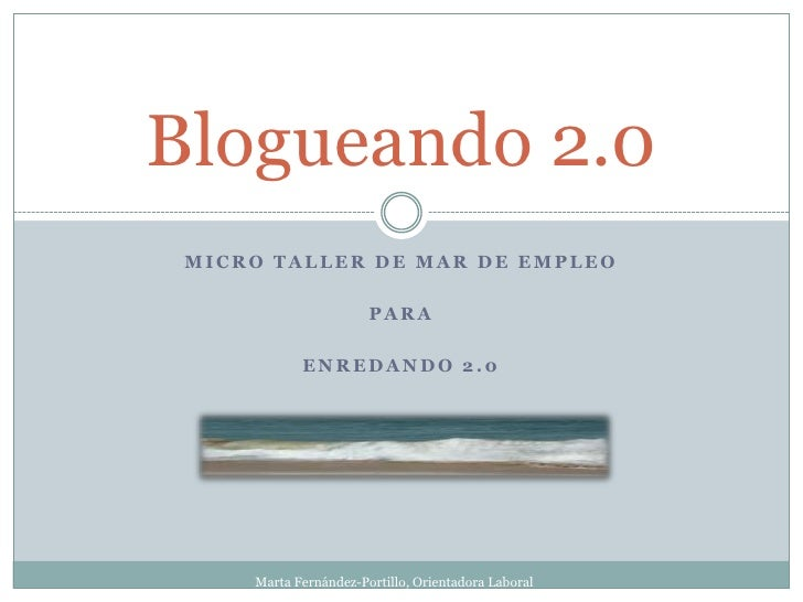 Blogueando 2.0 MICRO TALLER DE MAR DE EMPLEO                       PARA            ENREDANDO 2.0     Marta Fernández-Porti...