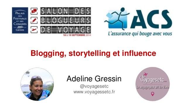 Blogging, storytelling et influence  Adeline Gressin  @voyagesetc  www.voyagessetc.fr