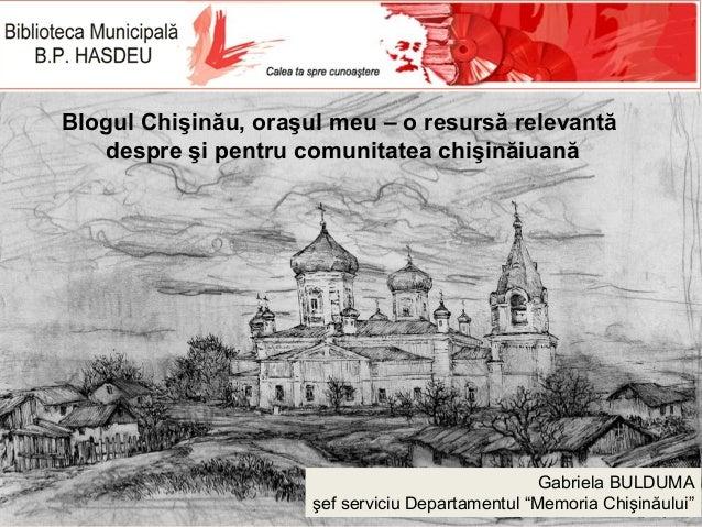 Blogul Chişinău, oraşul meu – o resursă relevantă despre şi pentru comunitatea chişinăiuană  Gabriela BULDUMA şef serviciu...