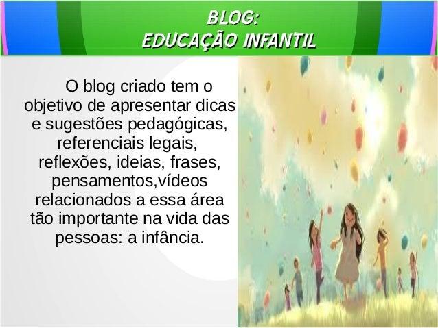 BLOG: EDUCAÇÃO INFANTIL O blog criado tem o objetivo de apresentar dicas e sugestões pedagógicas, referenciais legais, ref...