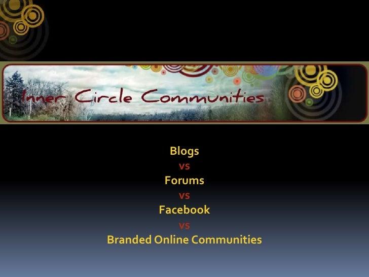 Blogs <br />vs<br />Forums <br />vs<br />Facebook <br />vs<br />Branded Online Communities<br />