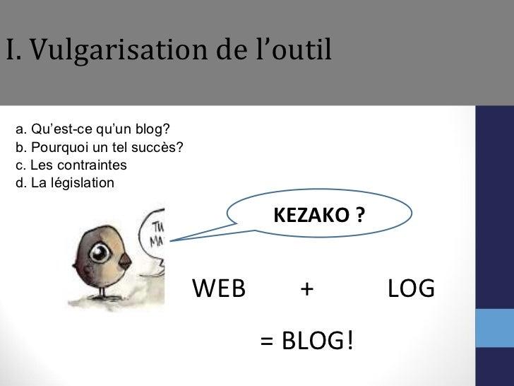 I. Vulgarisation de l'outil <ul><li>a. Qu'est-ce qu'un blog?  </li></ul><ul><li>b. Pourquoi un tel succès? </li></ul><ul><...