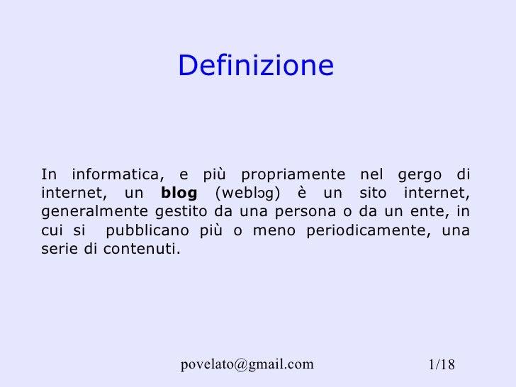 Definizione In informatica, e più propriamente nel gergo di internet, un  blog  (weblɔɡ) è un sito internet, generalmente ...