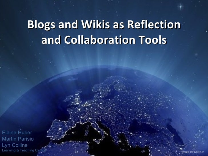 Blogs and Wikis as Reflection and Collaboration Tools Image: eurovision.tv Elaine Huber Martin Parisio Lyn Collins Learnin...