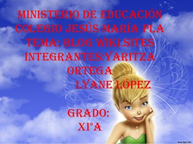 Ministerio de educación colegio Jesús María Pla teMa: blog wiki.sites integrantes:yaritza ortega lyane lóPez grado: Xi°a