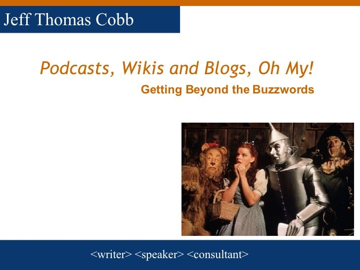 Podcasts, Wikis and Blogs, Oh My!   <writer> <speaker> <consultant> Jeff Thomas Cobb Getting Beyond the Buzzwords