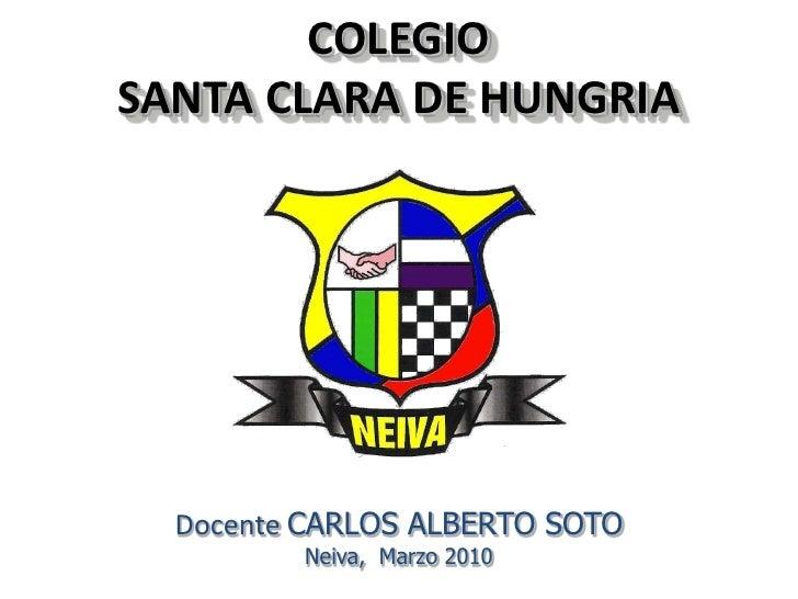 COLEGIO SANTA CLARA DE HUNGRIA       Docente CARLOS ALBERTO SOTO          Neiva, Marzo 2010