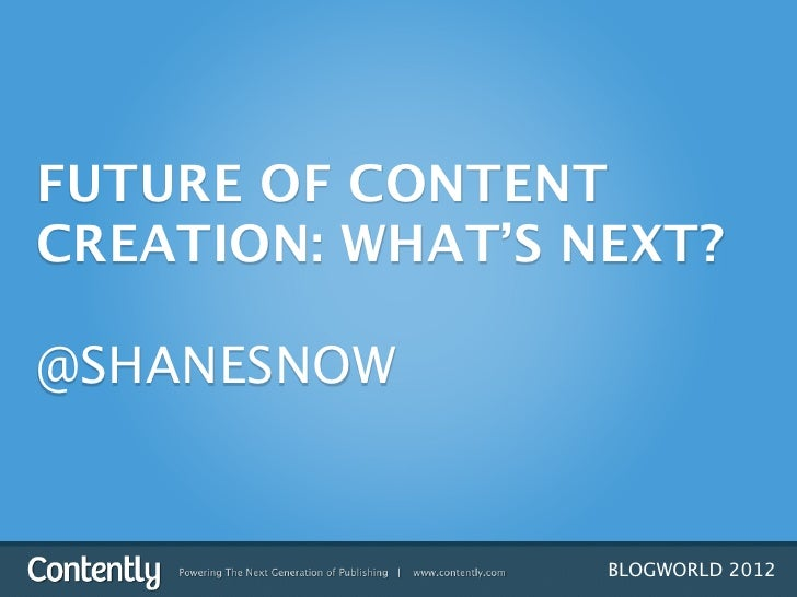 FUTURE OF CONTENTCREATION: WHAT'S NEXT?@SHANESNOW                  BLOGWORLD 2012