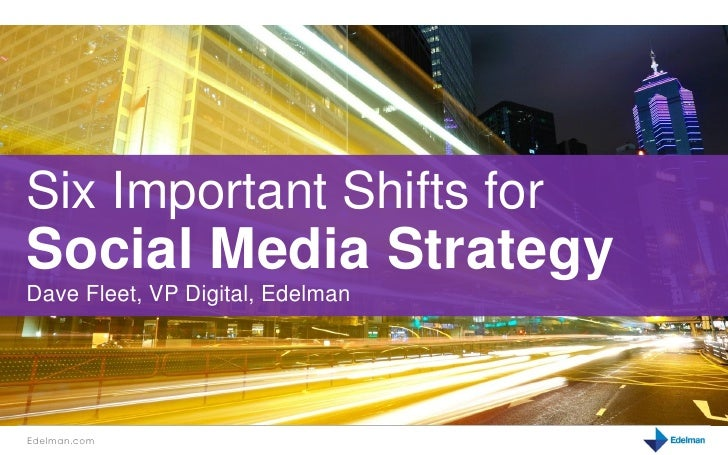 Six Important Shifts forSocial Media StrategyDave Fleet, VP Digital, EdelmanEdelman.com