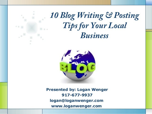 10 Blog Writing & Posting    Tips for Your Local          BusinessPresented by: Logan Wenger      917-677-9937          LO...