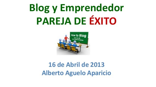 Blog y Emprendedor   PAREJA DE ÉXITO       16 de Abril de 2013     Alberto Aguelo Aparicio