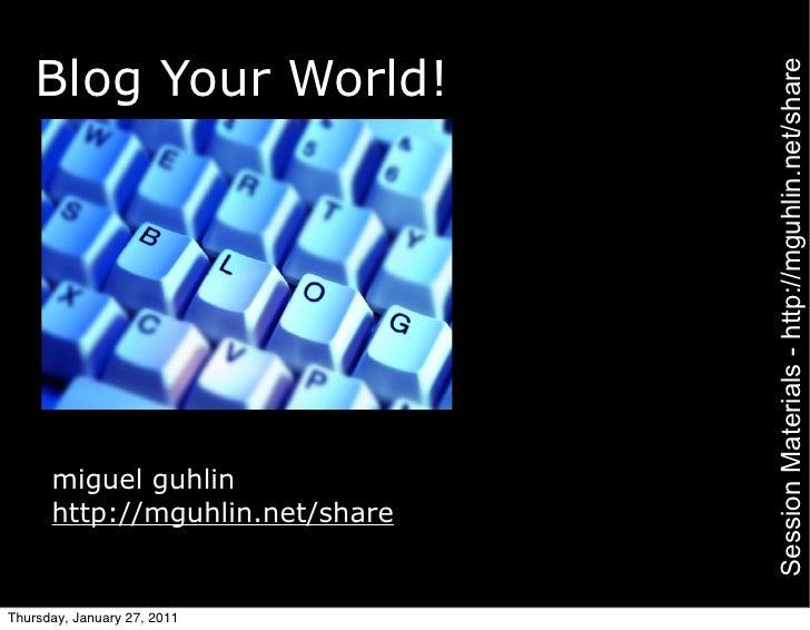 Blog Your World!                                 Session Materials - http://mguhlin.net/share      miguel guhlin      http...
