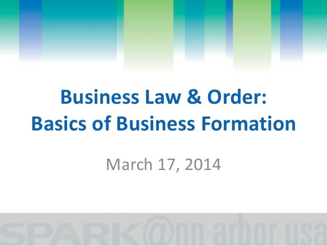 Business Law & Order: Basics of Business Formation March 17, 2014