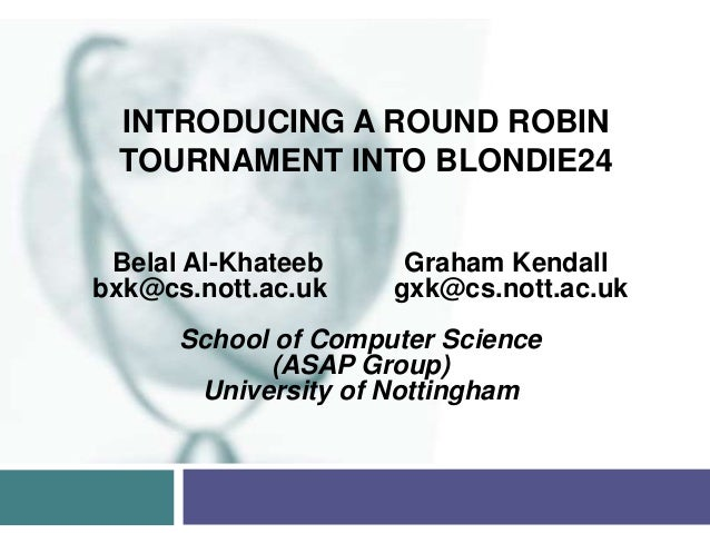 INTRODUCING A ROUND ROBIN TOURNAMENT INTO BLONDIE24 Belal Al-Khateeb     Graham Kendallbxk@cs.nott.ac.uk    gxk@cs.nott.ac...