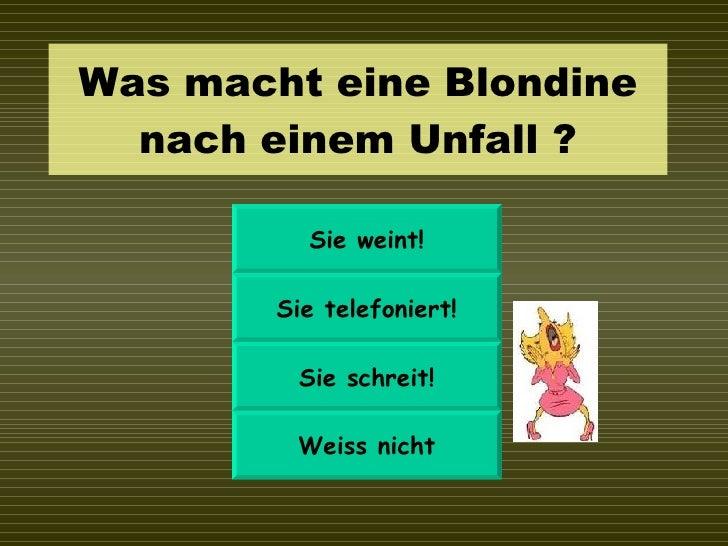 Was macht eine Blondine nach einem Unfall ? Sie weint! Sie telefoniert! Sie schreit! Weiss nicht
