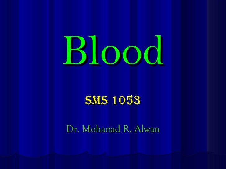 Blood <ul><li>SMS 1053 </li></ul><ul><li>Dr. Mohanad R. Alwan </li></ul>