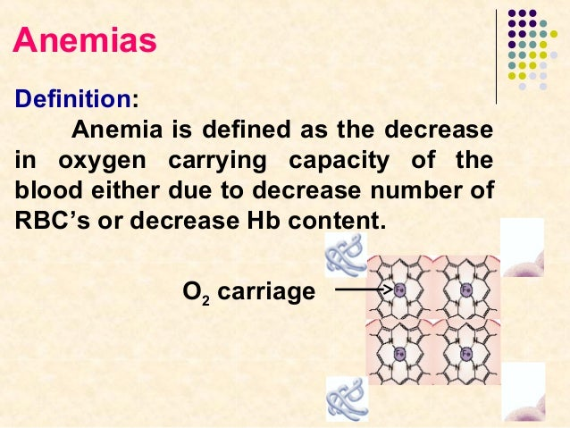 Anemias Definition: Anemia is defined as the decrease in oxygen carrying capacity of the blood either due to decrease numb...
