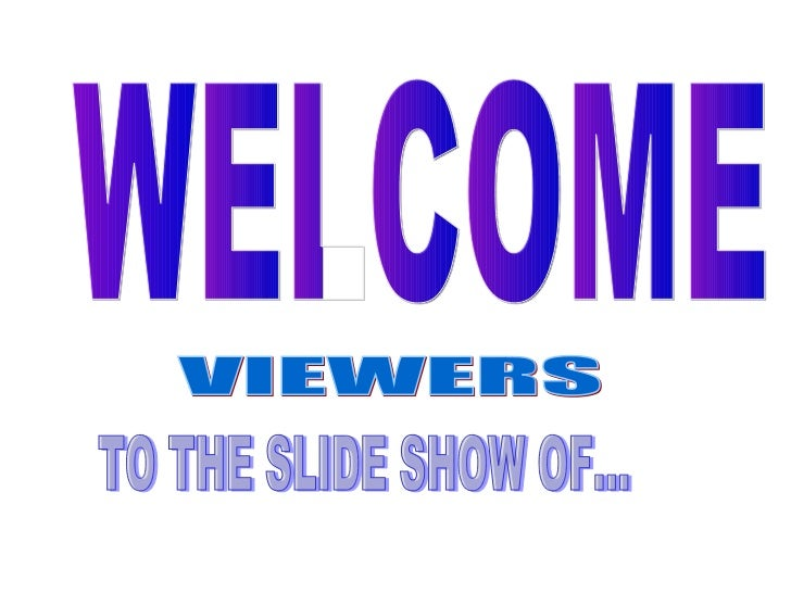 WELCOME VIEWERS TO THE SLIDE SHOW OF...