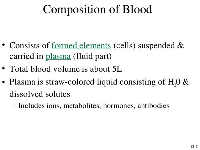 Composition of Blood • Consists of formed elements (cells) suspended & carried in plasma (fluid part) • Total blood volume...
