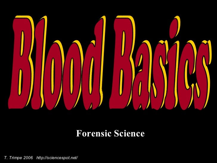 Forensic Science Blood Basics T. Trimpe 2006  http://sciencespot.net/
