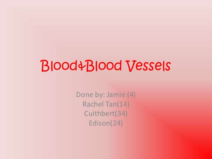 Blood&Blood Vessels     Done by: Jamie (4)      Rachel Tan(14)       Cuithbert(34)        Edison(24)