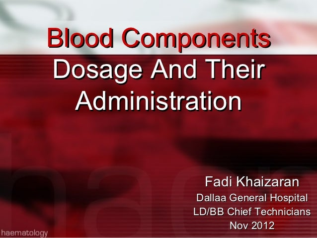 Blood ComponentsDosage And Their  Administration            Fadi Khaizaran           Dallaa General Hospital          LD/B...