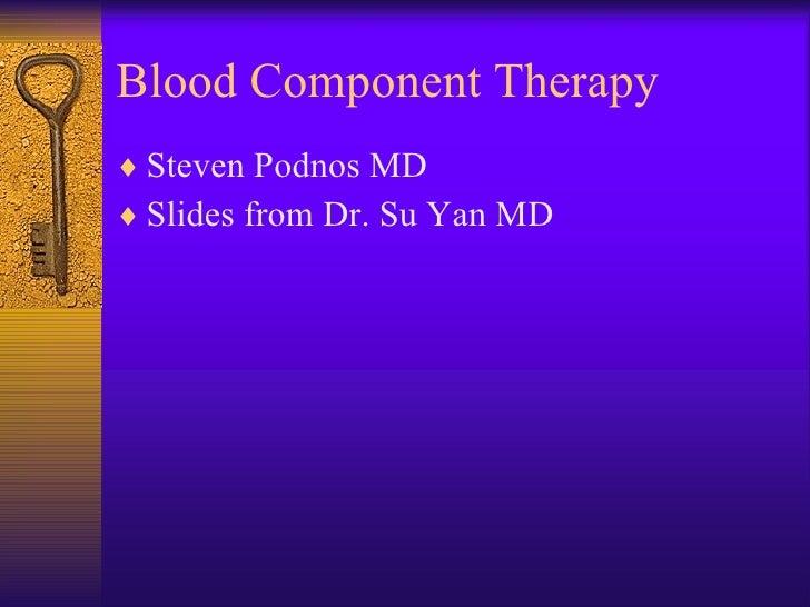 Blood Component Therapy <ul><li>Steven Podnos MD </li></ul><ul><li>Slides from Dr. Su Yan MD </li></ul>