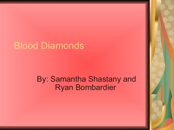 Blood Diamonds By: Samantha Shastany and Ryan Bombardier
