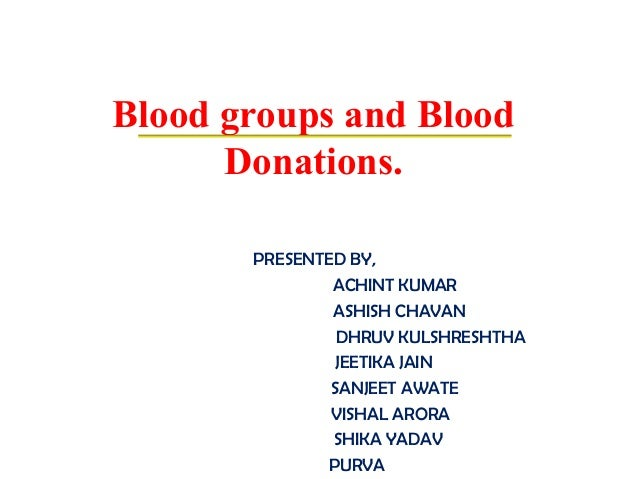 Blood groups and Blood Donations. PRESENTED BY, ACHINT KUMAR ASHISH CHAVAN DHRUV KULSHRESHTHA JEETIKA JAIN SANJEET AWATE V...