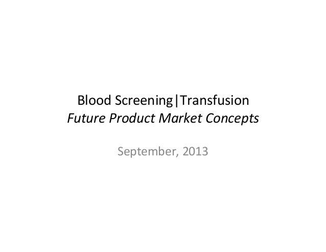 Blood  Screening|Transfusion   Future  Product  Market  Concepts   September,  2013