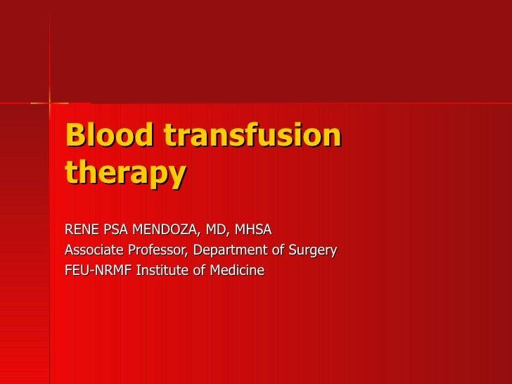 Blood transfusion therapy RENE PSA MENDOZA, MD, MHSA Associate Professor, Department of Surgery FEU-NRMF Institute of Medi...