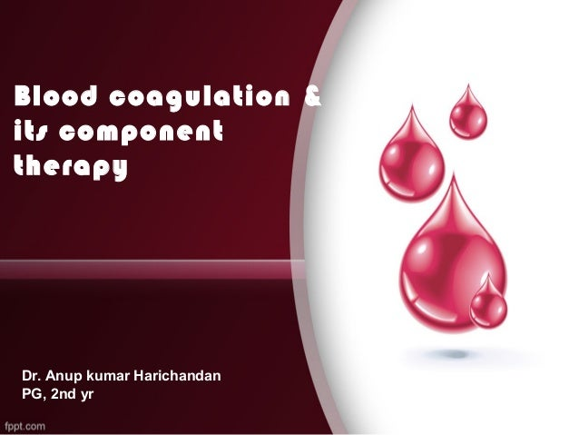 Blood coagulation & its component therapy Dr. Anup kumar Harichandan PG, 2nd yr