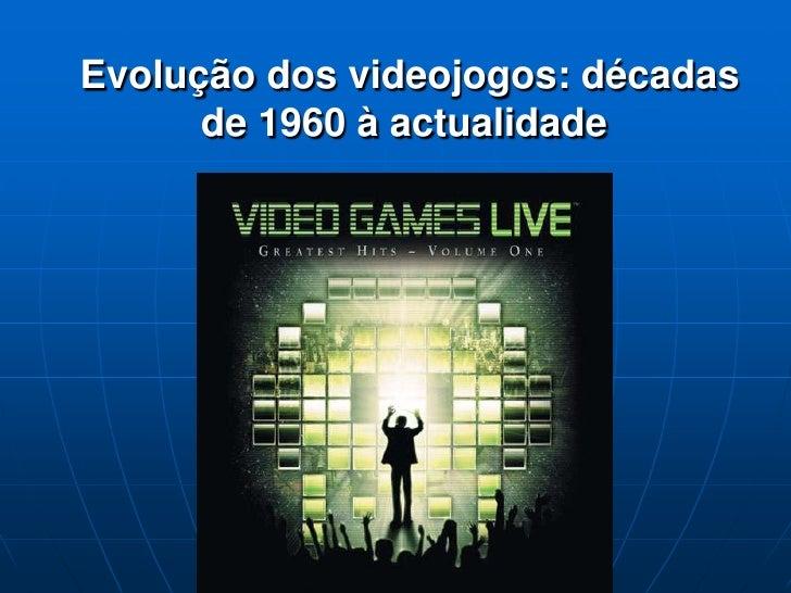 Evolução dos videojogos: décadas       de 1960 à actualidade