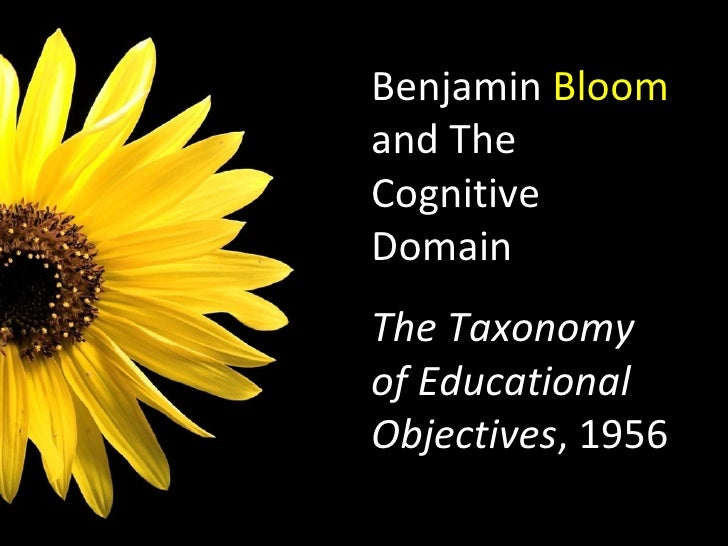 Benjamin  Bloom  and The Cognitive Domain The Taxonomy of Educational Objectives , 1956