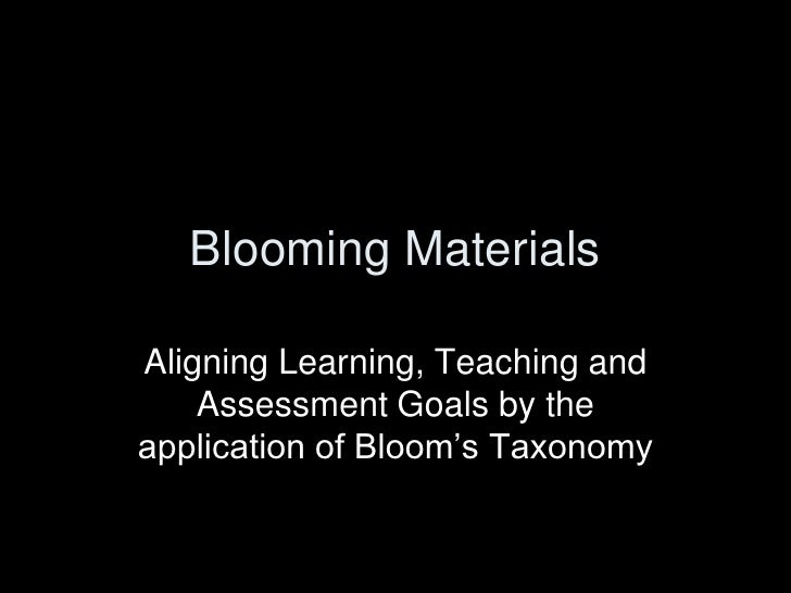 Blooming Materials  Aligning Learning, Teaching and     Assessment Goals by the application of Bloom's Taxonomy