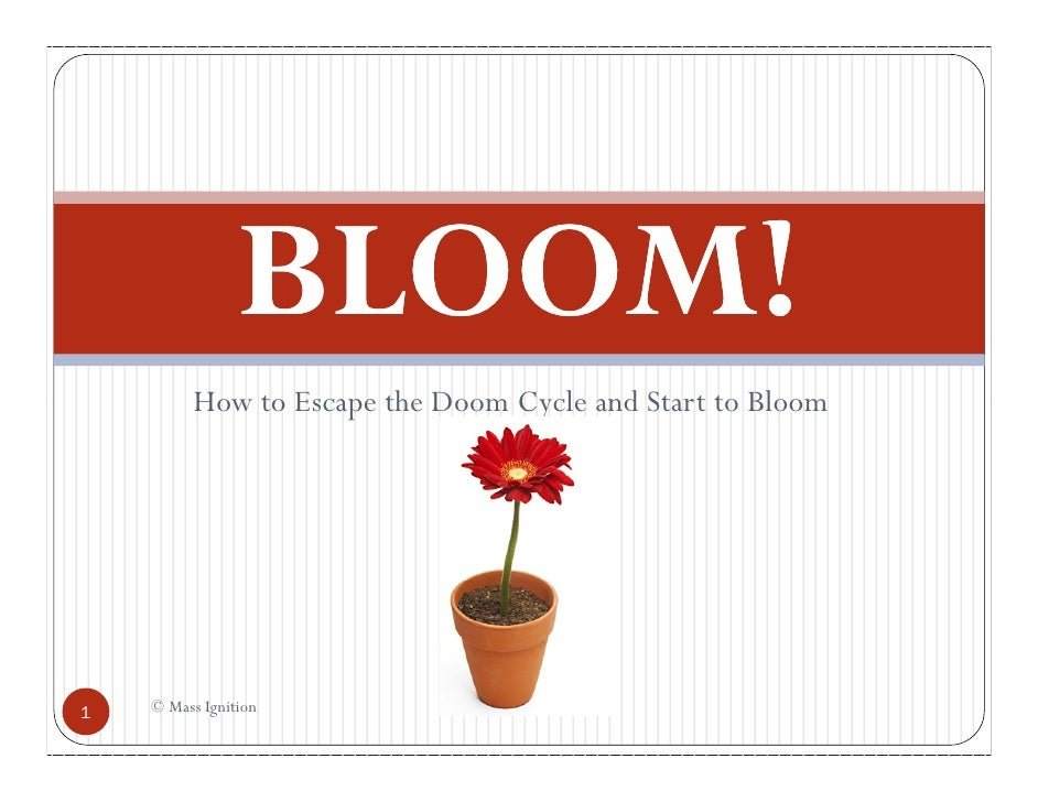 BLOOM!          How to Escape the Doom Cycle and Start to Bloom1   © Mass Ignition