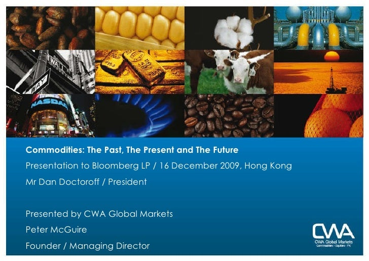 Commodities: The Past, The Present and The Future Presentation to Bloomberg LP / 16 December 2009, Hong Kong Mr Dan Doctor...