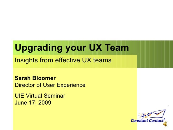 Upgrading your UX Team  Insights from effective UX teams Sarah Bloomer Director of User Experience UIE Virtual Seminar Jun...