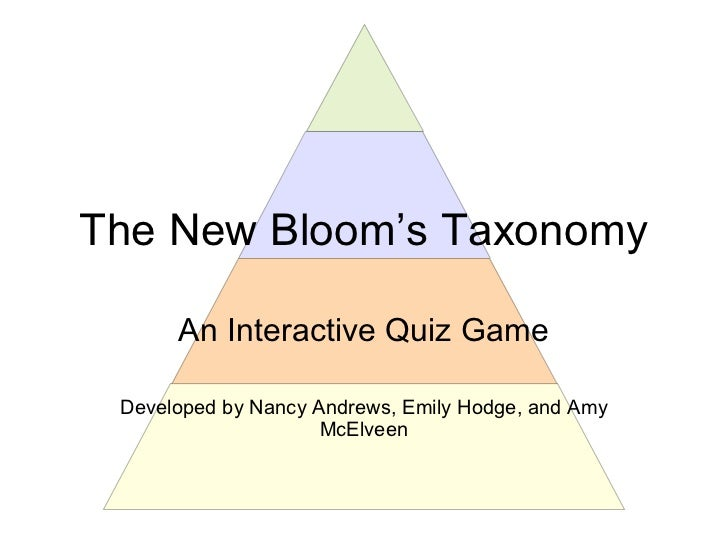 The New Bloom's Taxonomy      An Interactive Quiz Game Developed by Nancy Andrews, Emily Hodge, and Amy                   ...