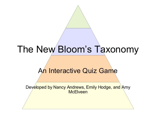 The New Bloom's Taxonomy An Interactive Quiz Game Developed by Nancy Andrews, Emily Hodge, and Amy McElveen