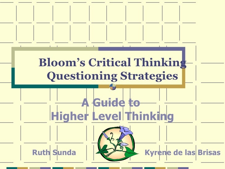 Bloom's Critical Thinking Questioning Strategies A Guide to  Higher Level Thinking Ruth Sunda Kyrene de las Brisas