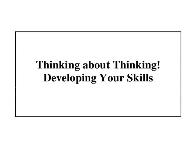 Thinking about Thinking! Developing Your Skills