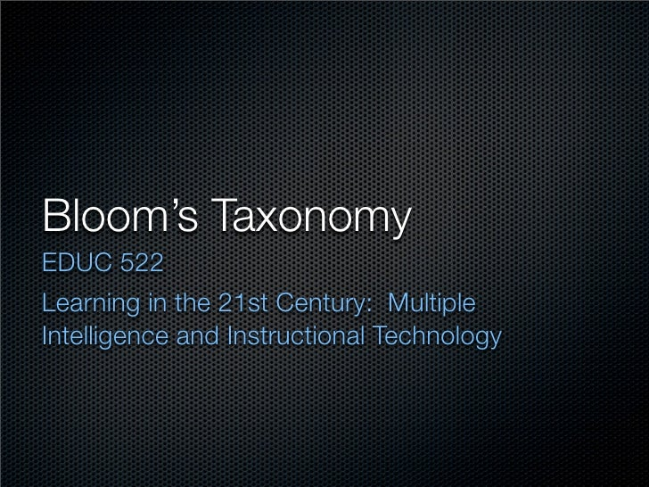 Bloom's Taxonomy EDUC 522 Learning in the 21st Century: Multiple Intelligence and Instructional Technology