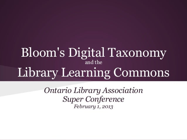 Blooms Digital Taxonomy                and theLibrary Learning Commons    Ontario Library Association        Super Confere...