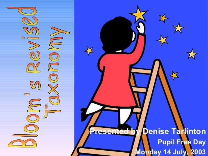 Presented by Denise Tarlinton Pupil Free Day Monday 14 July, 2003 Bloom's Revised Taxonomy