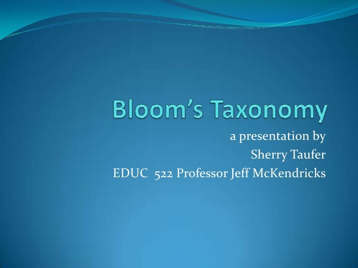 Bloom's Taxonomy<br />a presentation by<br /> Sherry Taufer<br />EDUC  522 Professor Jeff McKendricks<br />
