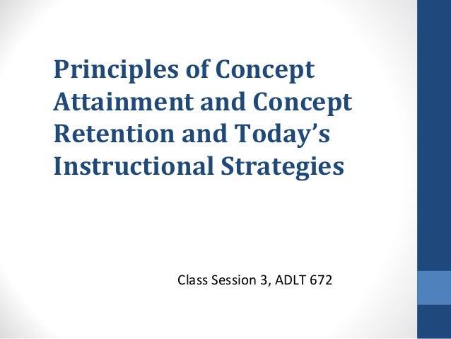 Principles of Concept Attainment and Concept Retention and Today's Instructional Strategies Class Session 3, ADLT 672