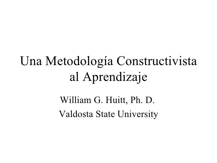 Una Metodología Constructivista        al Aprendizaje       William G. Huitt, Ph. D.       Valdosta State University