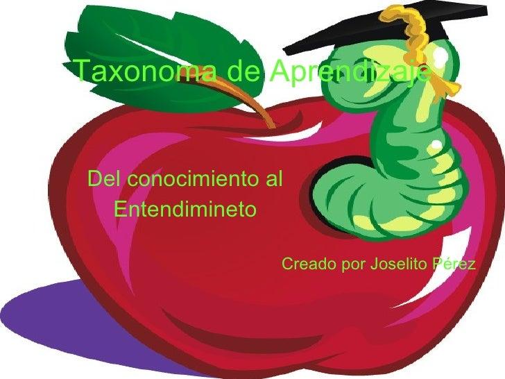 Taxonoma de Aprendizaje Del conocimiento al Entendimineto Creado por Joselito Pérez